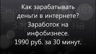 Как зарабатывать деньги в интернете / Заработок на инфобизнесе / 1990 руб. за 30 минут