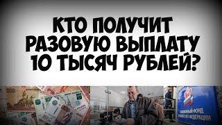 Кто получит разовую выплату 10 тысяч рублей с 1 мая 2019 года