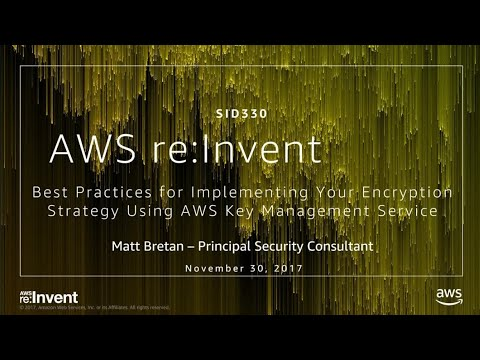 AWS re:invent 2017: Best Practices for Implementing AWS Key Management Service (SID330)