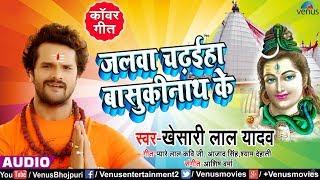 Khesari Lal Yadav का New सुपरहिट Bol Bam Song Jalwa Chadhaiha Basukinath Ke Bhojpuri Kanwar Geet