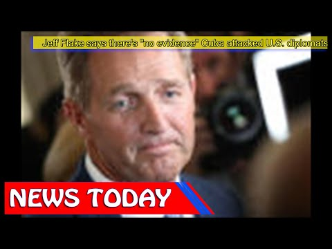 "Politics News - Jeff Flake says there's ""no evidence"" Cuba attacked U.S. diplomats"