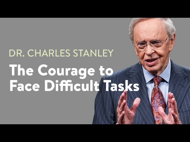 The Courage to Face Difficult Tasks – Dr. Charles Stanley