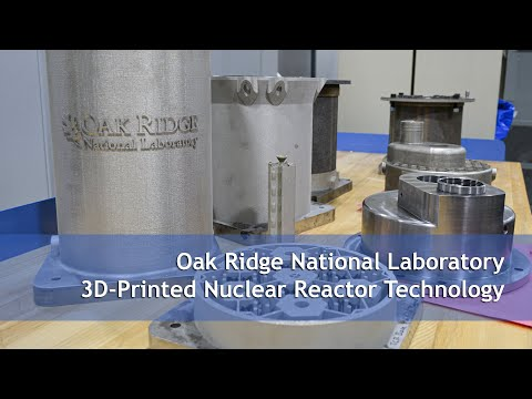 Oak Ridge National Laboratory 3D Printed Nuclear Reactor Technology