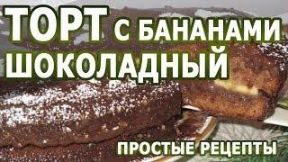 Рецепты тортов. Торт Шоколадный с бананами рецепт для сластен