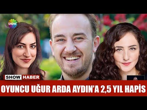 Oyuncu Uğur Arda Aydın'a 2,5 yıl hapis