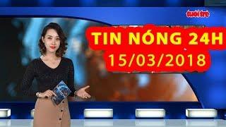Trực tiếp ⚡ Tin Tức 24h Mới Nhất hôm nay 15-03-2018    Tin Nóng 24H