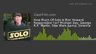 How Much Of Solo Is Ron Howard Responsible For? Michael Bay, George R.R. Martin, Star Wars & Sin