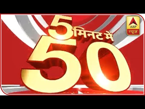 Watch All Latest News Of The Day In Super-Fast Speed: Top 50 | ABP News