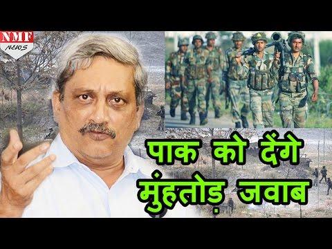 Pakistan को मुंहतोड़ जवाब देने की तैयारी, सेना ने Manohar Parrikar से मांगा आदेश