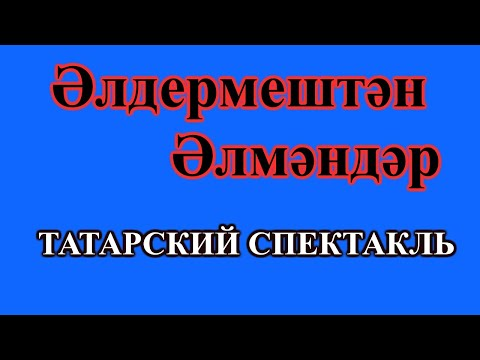 Әлдермештән Әлмәндәр / Элдермештэн Элмэндэр. Татарский спектакль
