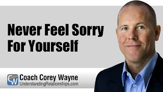 Never Feel Sorry For Yourself