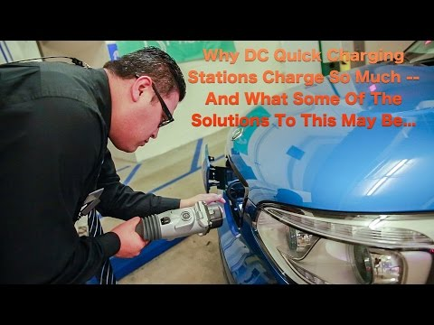 Why DC Quick Charging Stations Charge So Much -- And What Some Of The Solutions To This May Be...