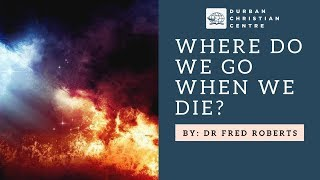 Where Do We Go When We Die? | Dr. Fred Roberts
