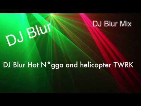 DJ Blur Hot N*gga and Helicopter TWRK Mix