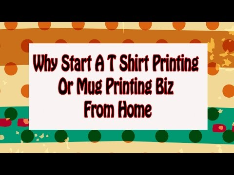 Why Start A T Shirt Printing Or Mug Printing Biz From Home