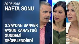 Gülfem Saydan Sanver ve Aysun Karaytuğ gündemi değerlendirdi - Hafta Sonu 30.06.2018 Cumartesi