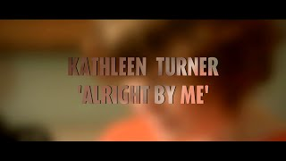 Kathleen Turner - Alright by Me [Official Music Video]