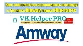 VK Helper  Как знакомиться и расширять команду в бизнесе Amway через вКонтакте