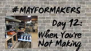 #MAYFORMAKERS Day 12: When You're Not Making