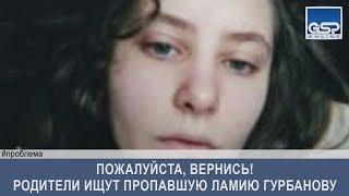 Пожалуйста, вернись! Родители ищут пропавшую Ламию Гурбанову  среда | 29 мая'19