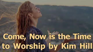 Come, Now is the Time to Worship by Kim Hill
