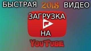 КАК БЫСТРО ЗАГРУЖАТЬ ВИДЕО НА YouTube в 2018 году?