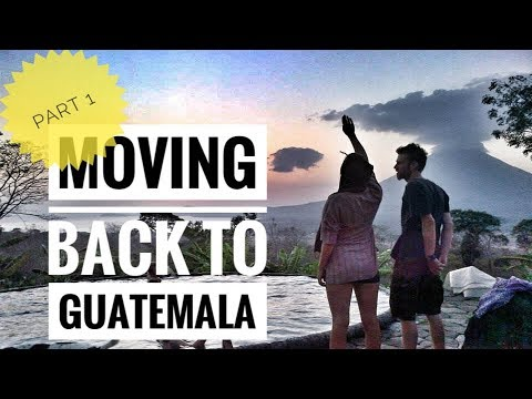 MOVING BACK TO GUATEMALA - PART 1