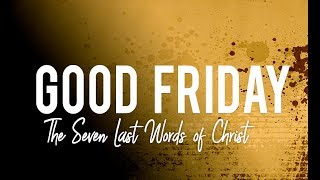 Good Friday 2018 /// The Seven Last Words of Christ