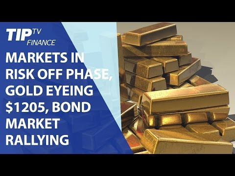 Markets in risk off phase, Gold eyeing $1205, Bond market rallying