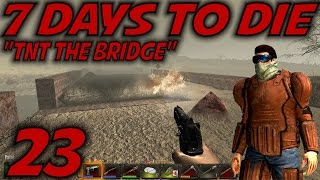 "7 Days to Die Alpha 11 Gameplay / Let's Play (S-11) -Ep. 23- ""TNT The Bridge"""
