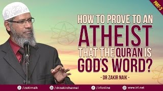 HOW TO PROVE TO AN ATHEIST THAT THE QUR'AN IS GOD'S WORD? PART - 3   DR ZAKIR NAIK