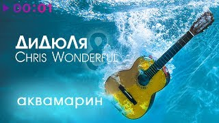 ДиДюЛя & Chris Wonderful - Аквамарин | Альбом | 2017