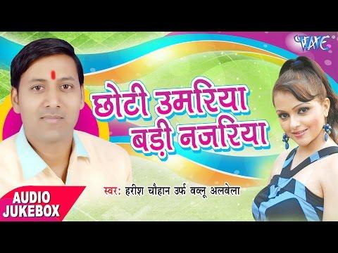 Chhoti Umariya Badi Nazariya - Audio JukeBOX - Harish Chauhan Urf Bablu Albela - Bhojpuri Songs
