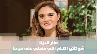 منار الدينا - شو تأثير الكلام اللي منحكي على حياتنا