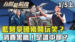 【台灣最前線】藍營拿國殤開玩笑?消費黑鷹!是誰中邪? 2020.01.05 (下)