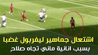 ردود أفعال جماهير ليفربول علي انانية ساديو ماني تجاه محمد صلاح خلال مباراة ليفربول و توتنهام