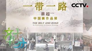 《文化十分》一带一路·民心相通 画家蔡超:心手相连 笔墨传情 20190426 | CCTV综艺