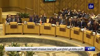 الأردن يشارك في اجتماع عربي طارئ لبحث مستجدات القضية الفلسطينية (21-4-2019)