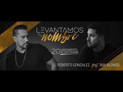 Levantamos tu nombre - Roberto González feat Ray Alonso