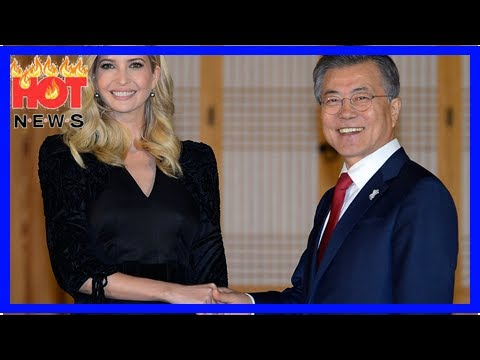 South Korea Rolls Out the Red Carpet for Ivanka Trump   HOT NEWS