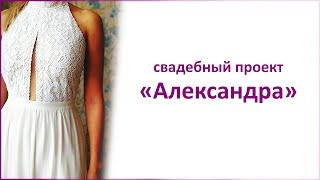 """Свадебный проект """"Александра"""". Создание свадебного платья"""