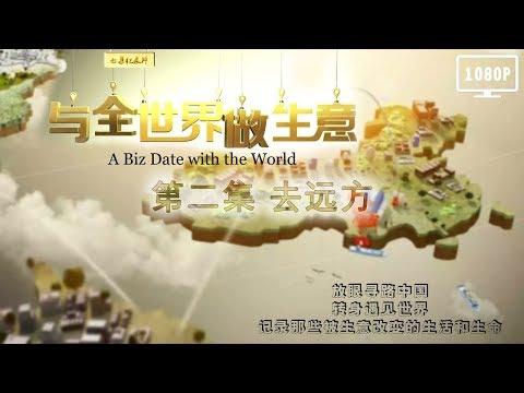 CCTV-与全世界做生意 第二集 去远方【A Biz Date with the World EP02】