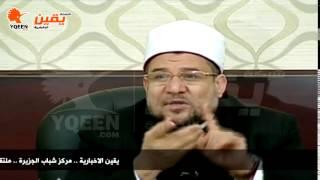يقين | وزير الاوقاف  : مصر ليست ضد المذهب الشيعي وإنما ضد التشيع كتوجه سياسي