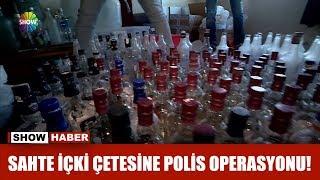 Sahte içki çetesine polis operasyonu!