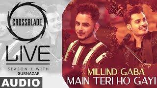 Main Teri Ho Gayi (Full Audio)   Millind Gaba   Crossblade Live   Gurnazar   New Punjabi Song 2020