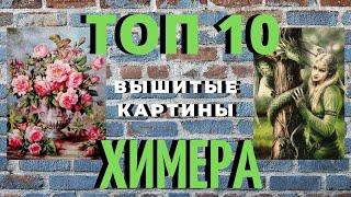 ТОП 10 ЛУЧШИХ ВЫШИТЫХ КАРТИН ХИМЕРА//ФЕВРАЛЬ-МАРТ