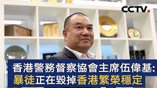 央视记者访香港警务督察协会主席伍伟基:暴徒正在毁掉香港繁荣稳定 | CCTV中文国际