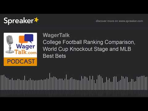 WagerTalk Podcast: College Football Ranking Comparison, World Cup Knockout Stage and MLB Best Bets
