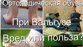 Ортопедическая обувь при вальгусе. Вред или польза? Мнение врача остеопата.