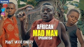 THE AFRICAN MAD MAN episode154 PRAIZE VICTOR COMEDY